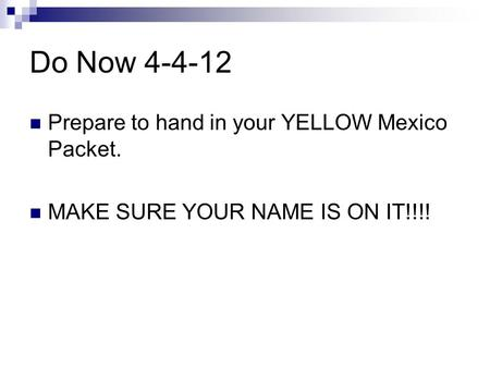 Do Now 4-4-12 Prepare to hand in your YELLOW Mexico Packet. MAKE SURE YOUR NAME IS ON IT!!!!