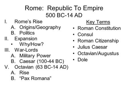 Rome: Republic To Empire 500 BC-14 AD I.Rome's Rise A.Origins/Geography B.Politics II.Expansion Why/How? III.War-Lords A.Military Power B.Caesar (100-44.
