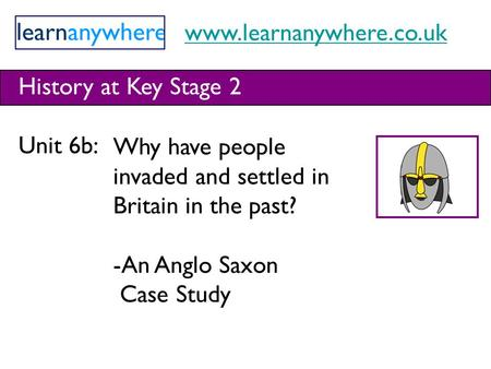 Www.learnanywhere.co.uk History at Key Stage 2 Unit 6b: Why have people invaded and settled in Britain in the past? -An Anglo Saxon Case Study.