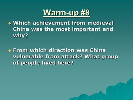 Warm-up #8  Which achievement from medieval China was the most important and why?  From which direction was China vulnerable from attack? What group.
