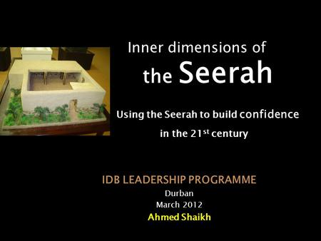 Inner dimensions of the Seerah Using the Seerah to build confidence in the 21 st century IDB LEADERSHIP PROGRAMME Durban March 2012 Ahmed Shaikh.