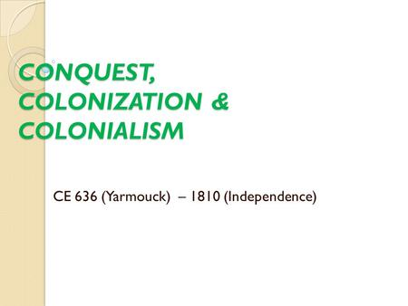 CONQUEST, COLONIZATION & COLONIALISM CE 636 (Yarmouck) – 1810 (Independence)