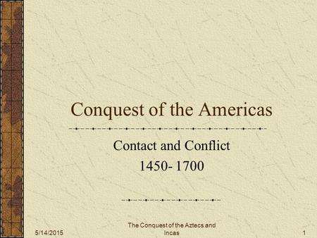 5/14/2015 The Conquest of the Aztecs and Incas 1 Conquest of the Americas Contact and Conflict 1450- 1700.