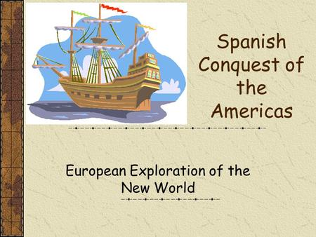 Spanish Conquest of the Americas European Exploration of the New World.