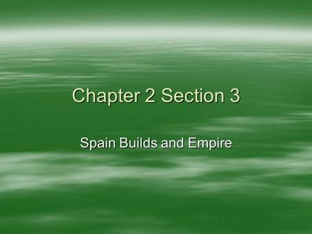 Chapter 2 Section 3 Spain Builds and Empire.  Spanish Conquistadors –Soldiers that led expeditions to Americas –Came looking for Gold –Conquest of the.