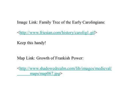 Image Link: Family Tree of the Early Carolingians:  Keep this handy! Map Link: Growth of Frankish Power: <http://www.shadowedrealm.com/lib/images/medieval/http://www.shadowedrealm.com/lib/images/medieval/