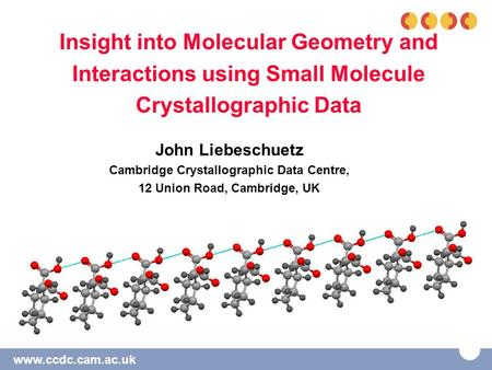 Www.ccdc.cam.ac.uk Insight into Molecular Geometry and Interactions using Small Molecule Crystallographic Data John Liebeschuetz Cambridge Crystallographic.