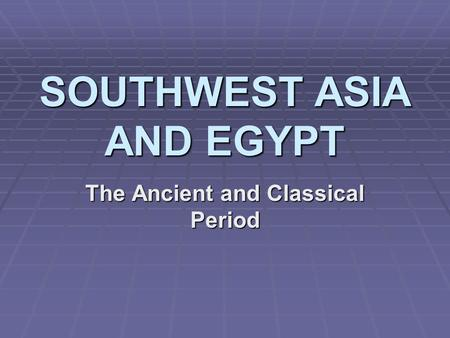 SOUTHWEST ASIA AND EGYPT The Ancient and Classical Period.