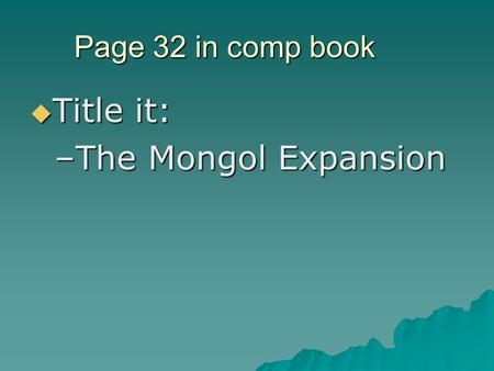 Page 32 in comp book  Title it: –The Mongol Expansion.