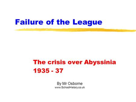 Failure of the League The crisis over Abyssinia 1935 - 37 By Mr Osborne www.SchoolHistory.co.uk.