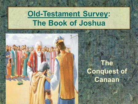 The Conquest of Canaan Old-Testament Survey: The Book of Joshua.