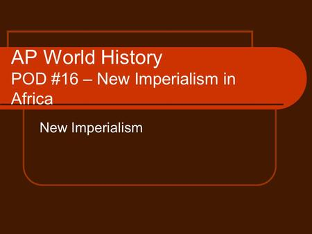 AP World History POD #16 – New Imperialism in Africa New Imperialism.