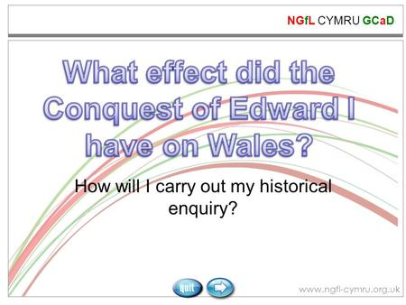 NGfL CYMRU GCaD www.ngfl-cymru.org.uk How will I carry out my historical enquiry?
