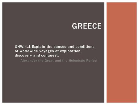 GHW.4.1 Explain the causes and conditions of worldwide voyages of exploration, discovery and conquest. Alexander the Great and the Helenistic Period GREECE.