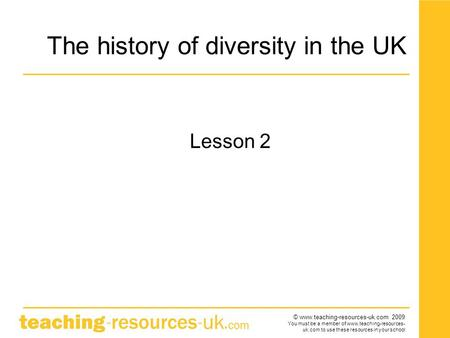 © www.teaching-resources-uk.com 2009 You must be a member of www.teaching-resources- uk.com to use these resources in your school The history of diversity.
