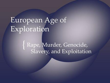 { European Age of Exploration Rape, Murder, Genocide, Slavery, and Exploitation.