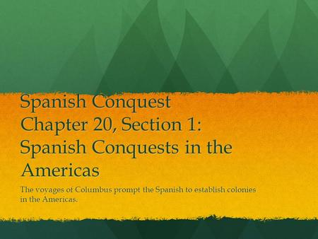 Spanish Conquest Chapter 20, Section 1: Spanish Conquests in the Americas The voyages of Columbus prompt the Spanish to establish colonies in the Americas.