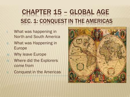 I. What was happening in North and South America II. What was Happening in Europe III. Why leave Europe IV. Where did the Explorers come from V. Conquest.