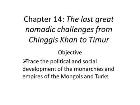 Chapter 14: The last great nomadic challenges from Chinggis Khan to Timur Objective  Trace the political and social development of the monarchies and.