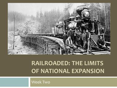 RAILROADED: THE LIMITS OF NATIONAL EXPANSION Week Two.