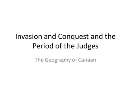 Invasion and Conquest and the Period of the Judges The Geography of Canaan.