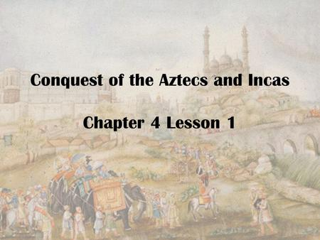 Conquest of the Aztecs and Incas Chapter 4 Lesson 1.