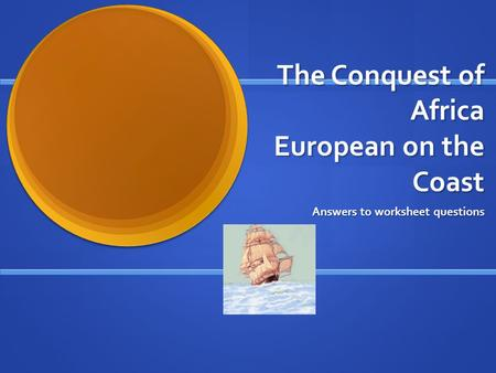 The Conquest of Africa European on the Coast Answers to worksheet questions.