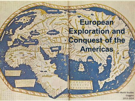 European Exploration and Conquest of the Americas HH World Studies Goggins 2013-2014.