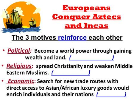 The 3 motives reinforce each other Political: Become a world power through gaining wealth and land. (______________) Religious: spread Christianity and.