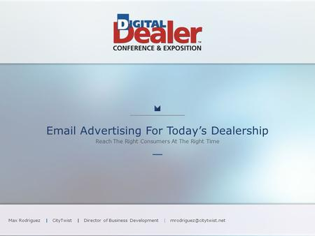 Advertising For Today's Dealership Reach The Right Consumers At The Right Time Max Rodriguez | CityTwist | Director of Business Development |