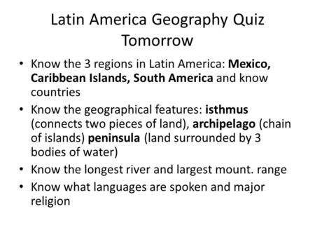 Latin America Geography Quiz Tomorrow Know the 3 regions in Latin America: Mexico, Caribbean Islands, South America and know countries Know the geographical.