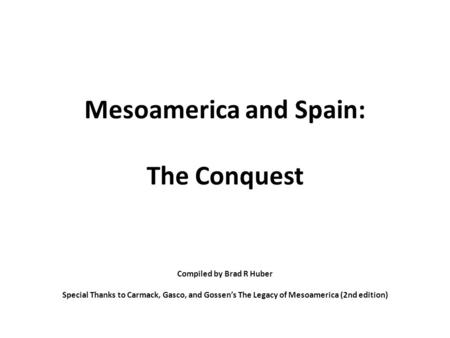 Mesoamerica and Spain: The Conquest Compiled by Brad R Huber Special Thanks to Carmack, Gasco, and Gossen's The Legacy of Mesoamerica (2nd edition)