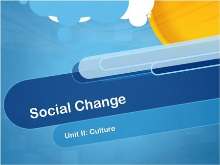 Social Change Unit II: Culture. Social Change All cultures change over time Some cultures change faster than others The more cultural traits there are,