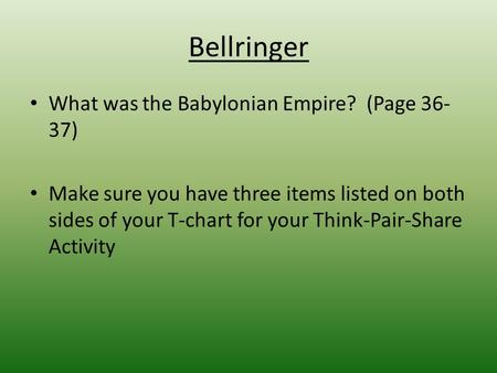 Bellringer What was the Babylonian Empire? (Page 36- 37) Make sure you have three items listed on both sides of your T-chart for your Think-Pair-Share.