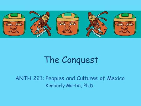 The Conquest ANTH 221: Peoples and Cultures of Mexico Kimberly Martin, Ph.D.