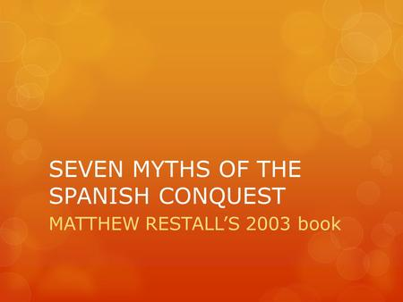 SEVEN MYTHS OF THE SPANISH CONQUEST MATTHEW RESTALL'S 2003 book.