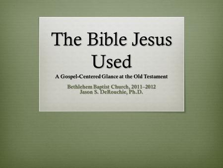 The Bible Jesus Used A Gospel-Centered Glance at the Old Testament Bethlehem Baptist Church, 2011–2012 Jason S. DeRouchie, Ph.D.