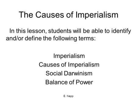 E. Napp The Causes of Imperialism In this lesson, students will be able to identify and/or define the following terms: Imperialism Causes of Imperialism.