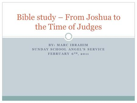 BY: MARC IBRAHIM SUNDAY SCHOOL ANGEL'S SERVICE FEBRUARY 6 TH, 2011 Bible study – From Joshua to the Time of Judges.