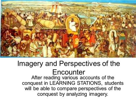 Imagery and Perspectives of the Encounter After reading various accounts of the conquest in LEARNING STATIONS, students will be able to compare perspectives.