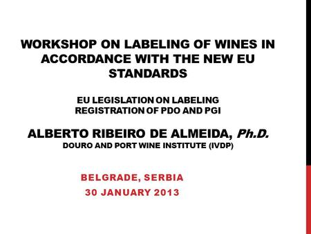 WORKSHOP ON LABELING OF WINES IN ACCORDANCE WITH THE NEW EU STANDARDS EU LEGISLATION ON LABELING REGISTRATION OF PDO AND PGI ALBERTO RIBEIRO DE ALMEIDA,