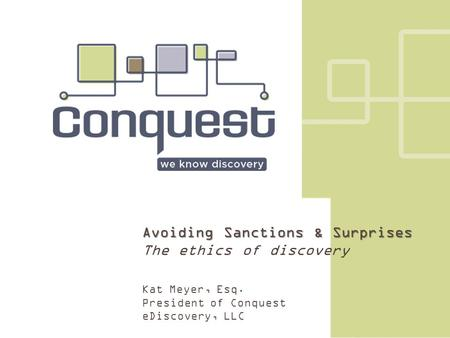 Avoiding Sanctions & Surprises The ethics of discovery Kat Meyer, Esq. President of Conquest eDiscovery, LLC.