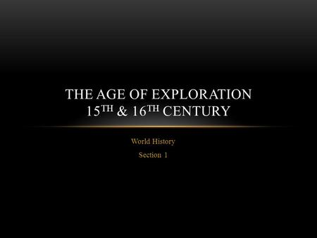 World History Section 1 THE AGE OF EXPLORATION 15 TH & 16 TH CENTURY.