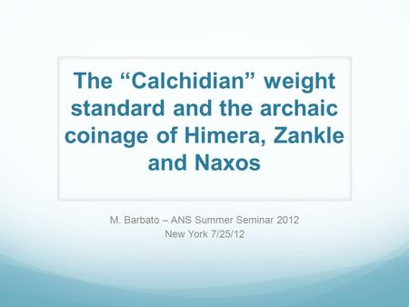 "The ""Calchidian"" weight standard and the archaic coinage of Himera, Zankle and Naxos M. Barbato – ANS Summer Seminar 2012 New York 7/25/12."