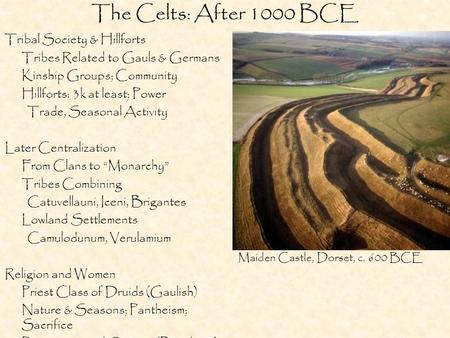 The Celts: After 1000 BCE Tribal Society & Hillforts Tribes Related to Gauls & Germans Kinship Groups; Community Hillforts: 3k at least; Power Trade, Seasonal.