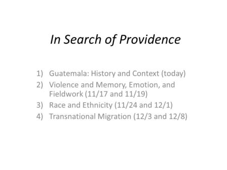 In Search of Providence 1)Guatemala: History and Context (today) 2)Violence and Memory, Emotion, and Fieldwork (11/17 and 11/19) 3)Race and Ethnicity (11/24.