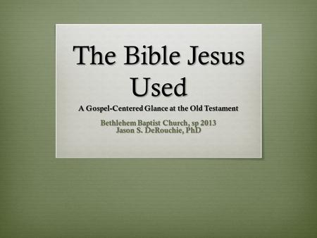 The Bible Jesus Used A Gospel-Centered Glance at the Old Testament Bethlehem Baptist Church, sp 2013 Jason S. DeRouchie, PhD.