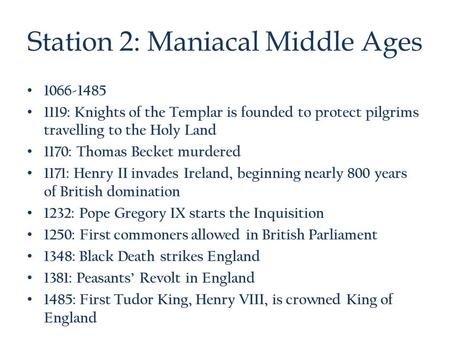 Station 2: Maniacal Middle Ages 1066-1485 1119: Knights of the Templar is founded to protect pilgrims travelling to the Holy Land 1170: Thomas Becket murdered.