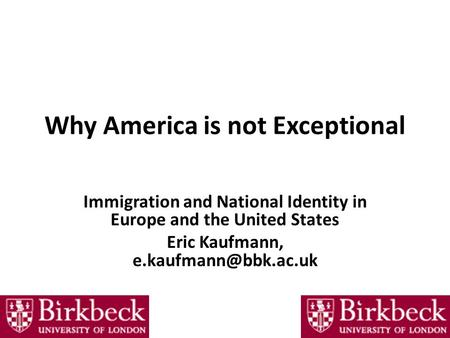 Why America is not Exceptional Immigration and National Identity in Europe and the United States Eric Kaufmann,