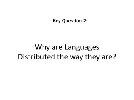 Why are Languages Distributed the way they are? Key Question 2:
